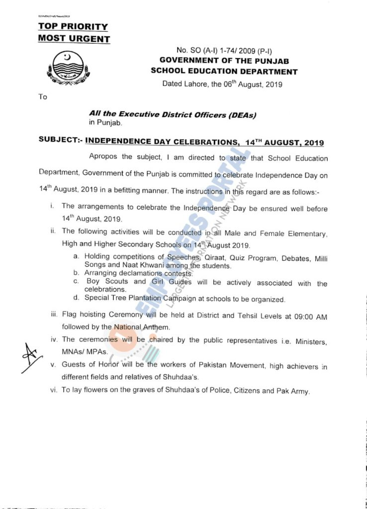 Government of the Punjab School Education Department has issued the Notification on 06 August, 2019 in the matter of Independence Day Celebrations 14th August, 2019. The summary of the letter is given below:  Apropos the subject, I am directed to state that School Education Department, Government of the Punjab is committed to celebrate Independence Day on 14th August, 2019 in a befitting manner. The instructions in this regard are as follows:-  1. The arrangements to celebrate the Independence Day be ensured well before 14th August, 2019. 2. The following activities will be conducted in all Male and Female Elementary,High and Higher Secondary Schools on 14th August, 2019.  (a). Holding competitions of Speeches, Qiraat, Quiz Program, Debates, Milli Songs and Naat Khwani among the students.  (b). Arranging declamations contests.  (c). Boy Scouts and Girl Guides will be actively associated with the celebrations.  (d). Special Tree Plantation Campaign at schools to be organized.  3. Flag hoisting Ceremony will be held at District and Tehsil Levels at 09:00 AM followed by the National Anthem. 4. The ceremonies will be chaired by the public representatives i.e. Ministers, MNAsl MPAs. 5. Guests of Honor will be the workers of Pakistan Movement, high achievers In different fields and relatives of Shuhdaa's. 6. To lay flowers on the graves of Shuhdaa's of Police, Citizens and Pak Army.